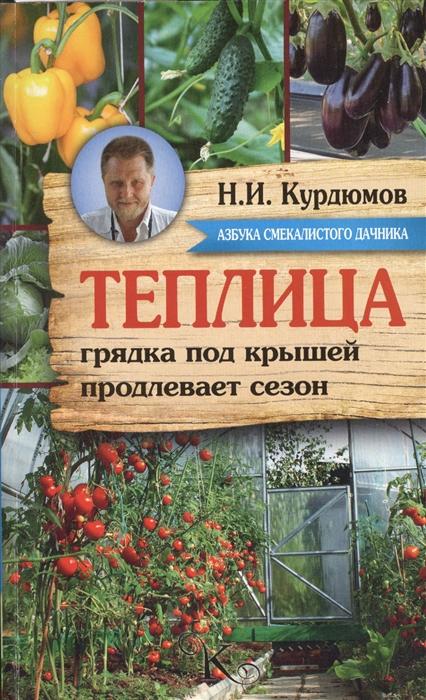 Курдюмов Н. Теплица - грядка под крышей продлевает сезон Секреты урожайной теплицы
