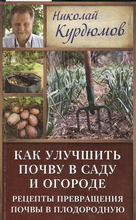 Курдюмов Н. Как улучшить почву в саду и огороде Рецепты превращения почвы в плодородную юлия минаева во саду ли в огороде последние видео 2017