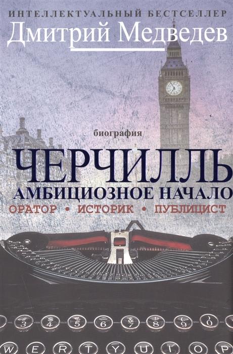 Медведев Д. Черчилль Амбициозное начало Биография Оратор Историк Публицист