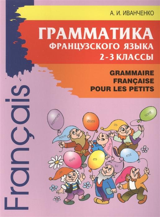 Иванченко А. Grammaire Francaise pour les petits Грамматика французского языка для младшего школьного возраста