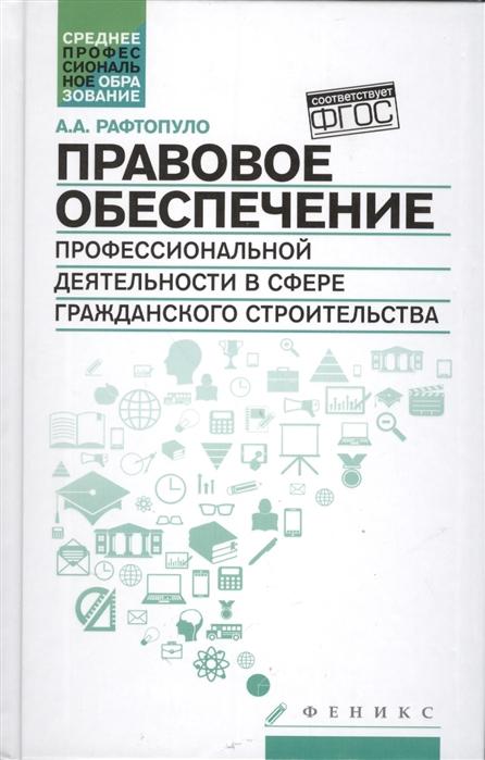 Рафтопуло А. Правовое обеспечение профессиональной деятельности в сфере гражданского строительства Учебное пособие