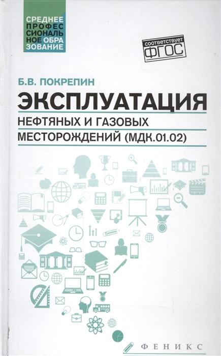 купить Покрепин Б. Эксплуатация нефтяных и газовых месторождений МДК 01 02 по цене 782 рублей