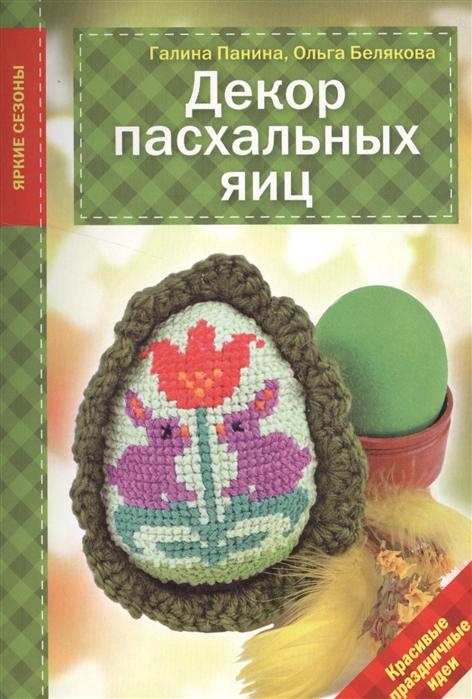 Панина Г., Белякова О. Декор пасхальных яиц Красивые праздничные идеи