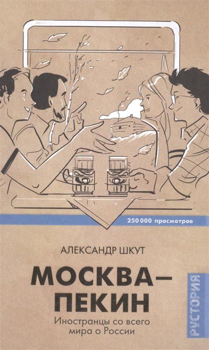 Шкут А. Москва-Пекин Иностранцы со всего мира о России цена