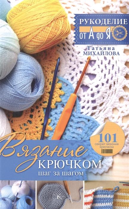 Михайлова Т. Вязание крючком шаг за шагом 101 секрет вязания крючком цена