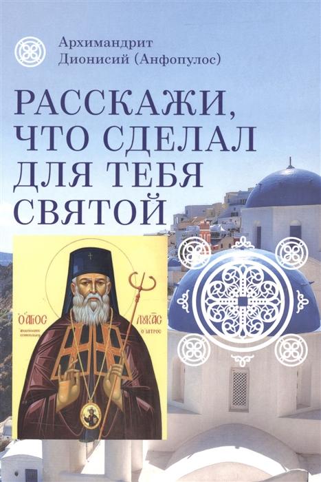 цена на Дионисий Расскажи что сделал для тебя святой Житие и чудеса святого Луки архиепископа Симферопольского целителя