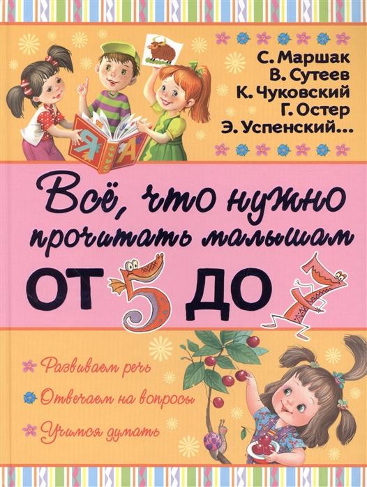 Купить Все что нужно прочитать малышам от 5 до 7 лет, АСТ, Проза для детей. Повести, рассказы