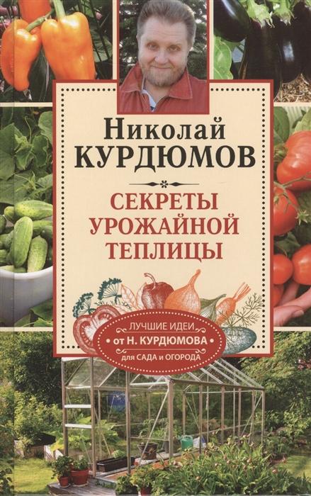 Курдюмов Н. Секреты урожайной теплицы Теплица - грядка под крышей продлевает сезон