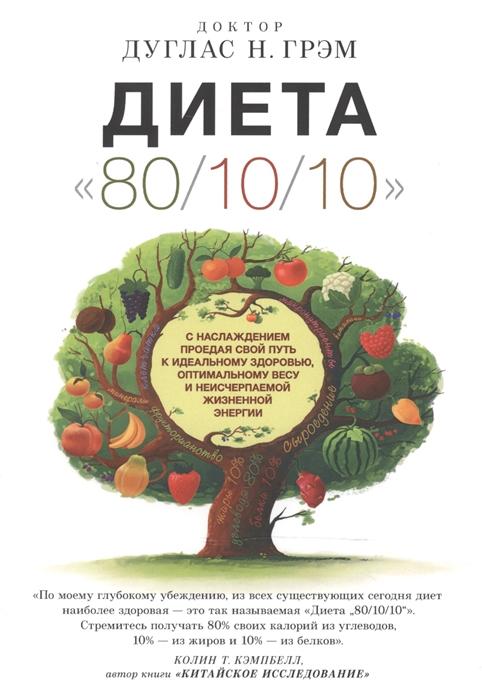 цена на Грэм Д. Диета 80 10 10 С наслаждением проедая свой путь к идеальному здоровью оптимальному весу и неисчерпаемой жизненной энергии