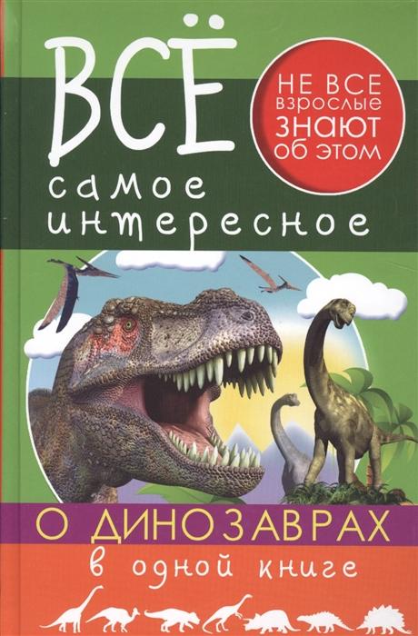 Ригарович В., Хомич Е. Все самое интересное о динозаврах в одной книге все самое интересное о динозаврах в одной книге