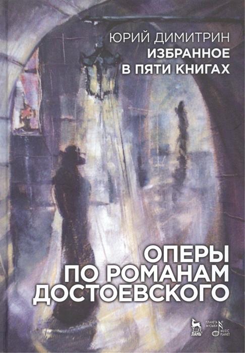 Димитрин Ю. Избранное в пяти книгах Оперы по романам Достоевского е ю кузьмина караваева избранное