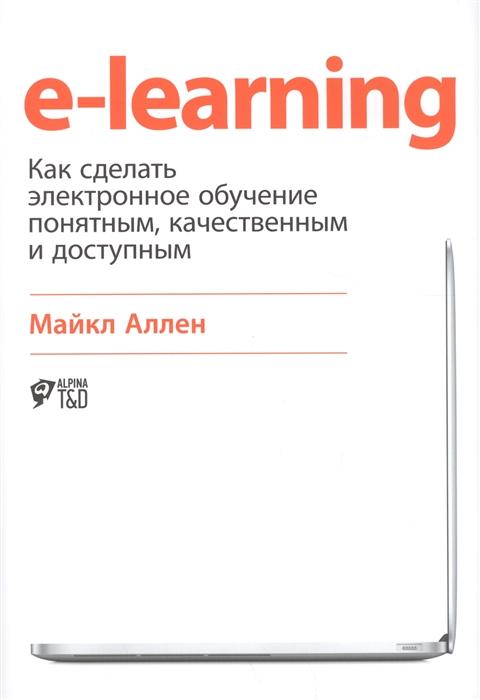 Аллен М. E-learning как сделать электронное обучение понятным качественным и доступным майкл аллен e learning как сделать электронное обучение понятным качественным и доступным