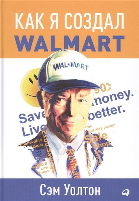 Уолтон С. Как я создал Walmart уолтон д среди других