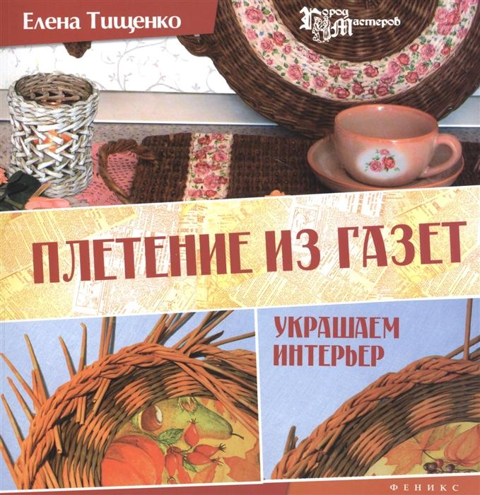 Тищенко Е. Плетение из газет украшаем интерьер