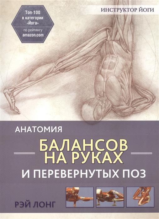 Лонг Р. Анатомия балансов на руках и перевернутых поз николаевич с нубина е сост красная стрела 85 лет легенде