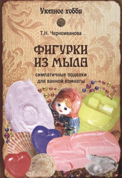 Черноиванова Т. Фигурки из мыла Симпатичные поделки для ванной комнаты