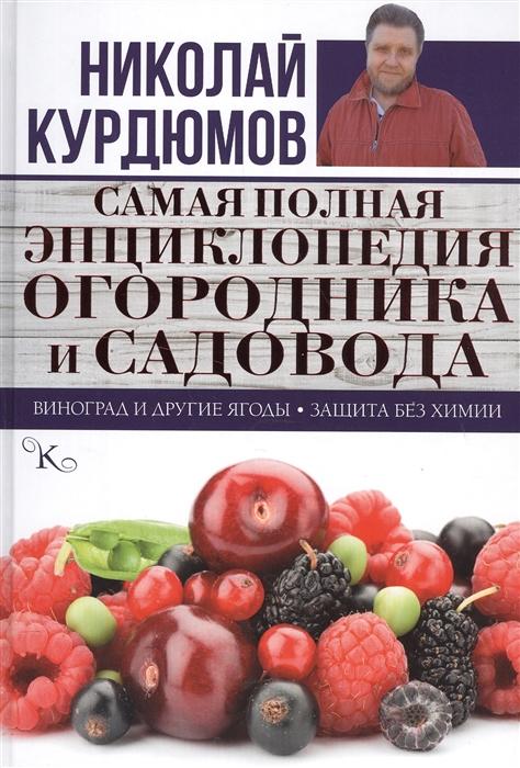 Курдюмов Н. Самая полная энциклопедия огородника и садовода Виноград и другие ягоды Защита без химии