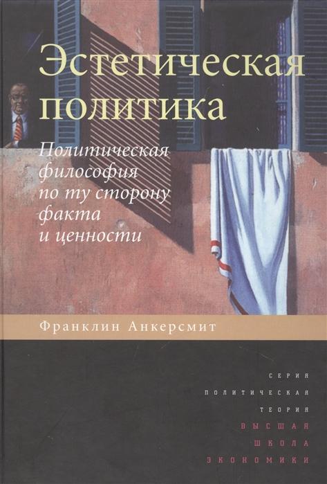 Анкерсмит Ф. Эстетическая политика Политическая философия по ту сторону факта и ценности