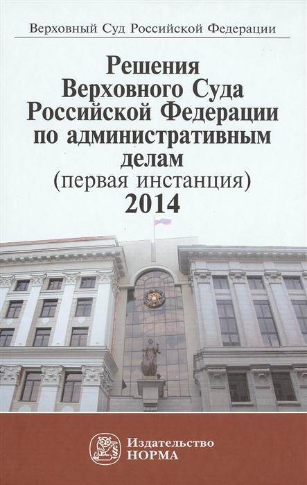 Решения Верховного Суда Российской Федерации по административным делам первая инстанция 2014