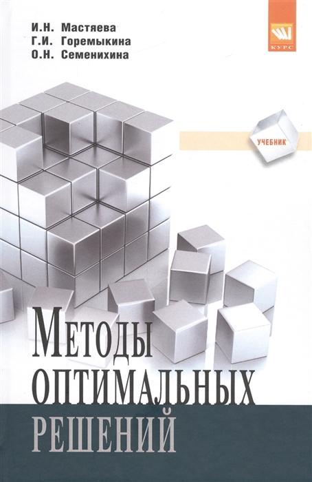 Мастяева И., Горемыкина Г., Семенихина О. Методы оптимальных решений Учебник недорого