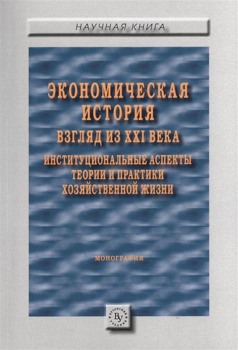 Экономическая история взгляд из XXI века Институциональные аспекты теории и практики хозяйственной жизни Монография