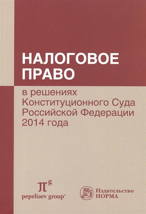 Налоговое право в решениях Конституционного Суда Российской Федерации 2014 года По материалам XII Международной научно-практической конференции 17-18 апреля 2015 г Москва