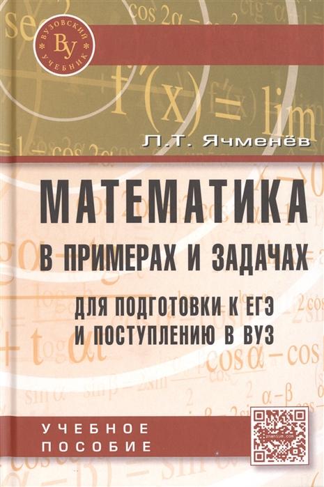 Ячменев Л. Математика в примерах и задачах для подготовки к ЕГЭ и поступлению в ВУЗ Учебное пособие р ш хуснутдинов в а жихарев математика для экономистов в примерах и задачах