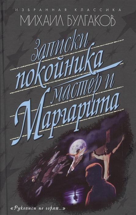 Булгаков М. Записки покойника Мастер и Маргарита м булгаков мастер и маргарита