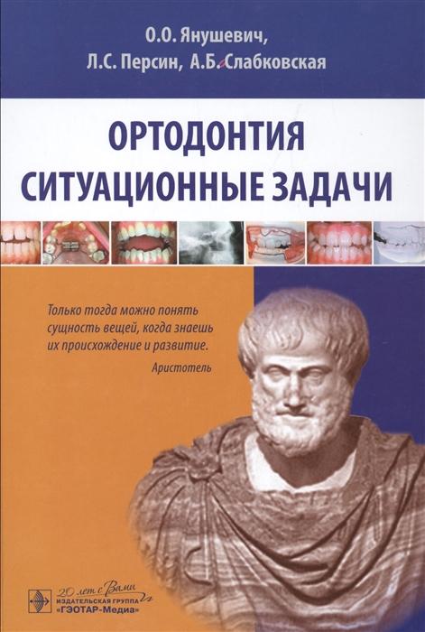 Янушевич О., Персин Л., Слабковская А. Ортодонтия Ситуационные задачи