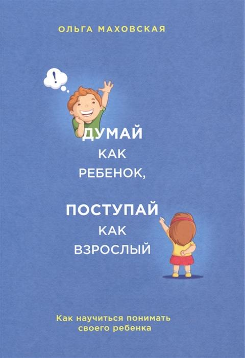 Маховская О. Думай как ребенок поступай как взрослый Как научиться понимать своего ребенка
