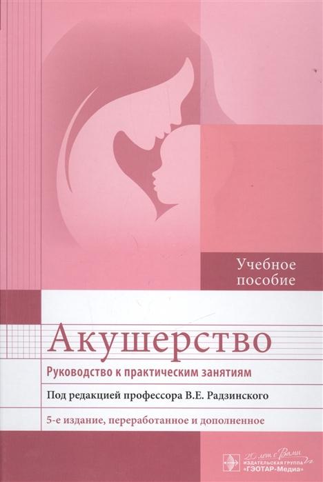 Радзинский В. Акушерство Руководство к практическим занятиям Учебное пособие
