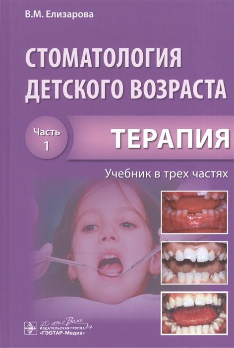 Елизарова В. Стоматология детского возраста Учебник в трех частях Часть 1 Терапия под редакцией э а базикяна стоматология тематические тесты в 2 частях часть 1