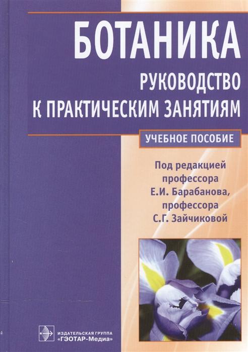 Барабанов Е., Зайчикова С. (ред.) Ботаника Руководство к практическим занятиям Учебное пособие