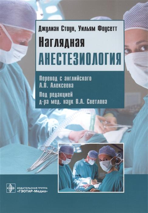 Стоун Дж., Фоусетт У. Наглядная анестезиология Учебное пособие недорого