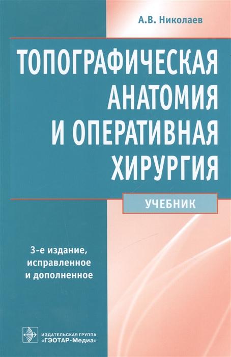 Николаев А. Топографическая анатомия и оперативная хирургия Учебник