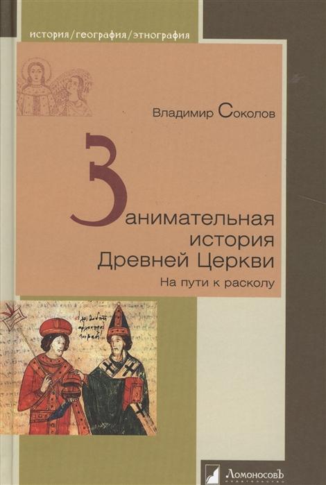 Соколов В. Занимательная история Древней Церкви На пути к расколу цена