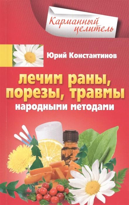 Константинов Ю. Лечим раны порезы травмы народными методами