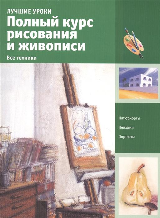 Полный курс рисования и живописи Все техники