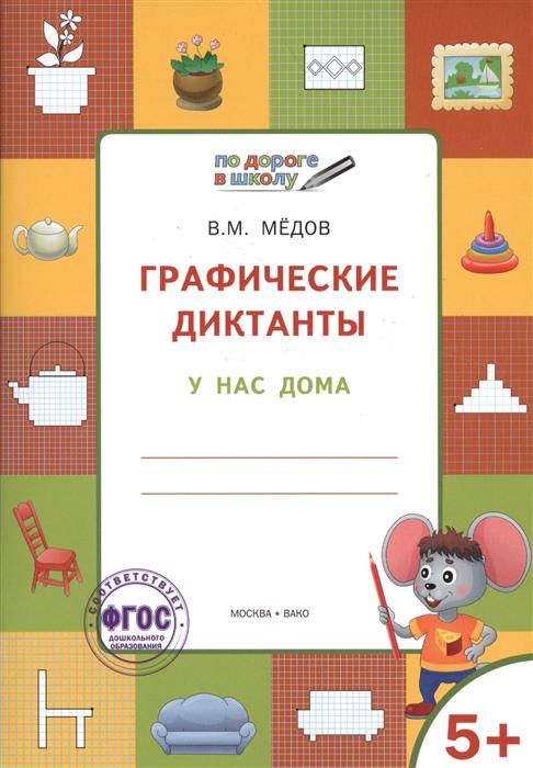 Медов В. Графические диктанты У нас дома Тетрадь для занятий с детьми 5-7 лет недорого