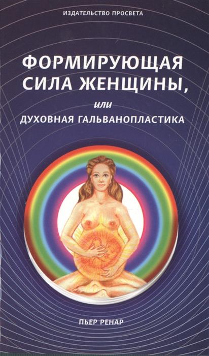 Ренар П. Формирующая сила женщины или Духовная гальванопластика