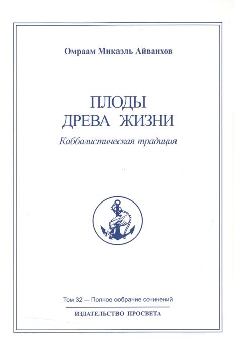 Айванхов О. Плоды древа жизни Каббалистическая традиция Полное собрание сочинений Том 32