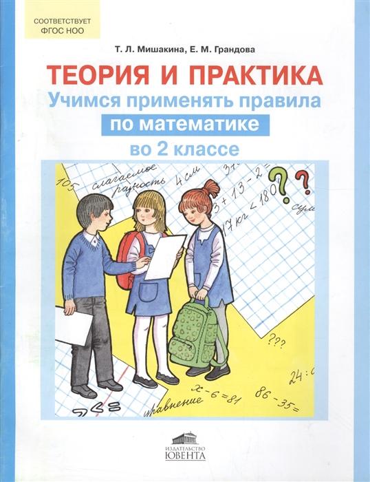 Мишакина Т., Грандова Е. Теория и практика Учимся применять правила по математике во 2 классе куликова е учимся считать комплект круговых тренажеров по математике