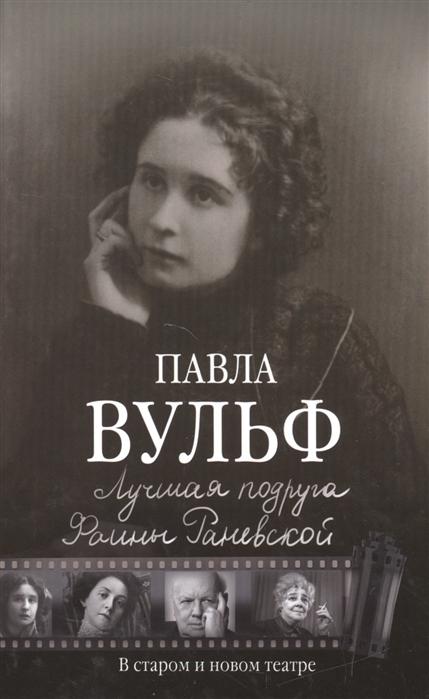 Вульф П. Лучшая подруга Фаины Раневской В старом и новом театре