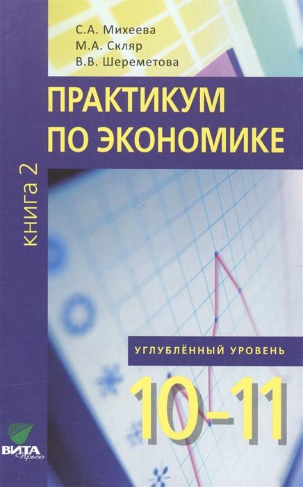 цена Михеева С., Скляр М., Шереметова В. Практикум по экономике Углубленный уровень 10-11 классы Книга 2