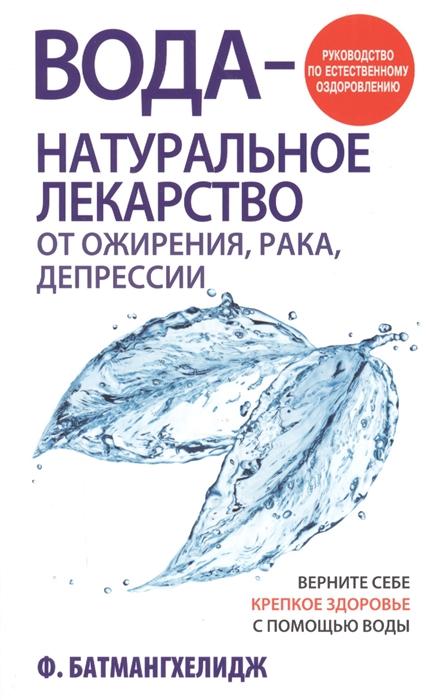 Батмангхелидж Ф. Вода - натуральное лекарство от ожирения рака депрессии Руководство по естественному оздоровлению