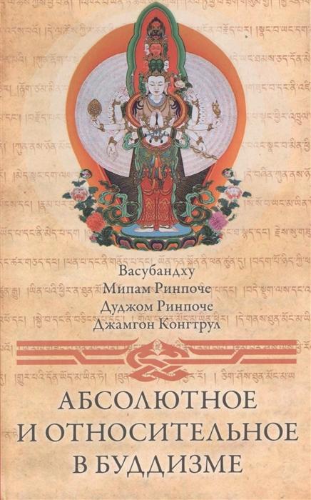 Васубандху, Ринпоче М., Ринпоче Д., Ринпоче Дж. Абсолютное и относительное в буддизме ченагцанг н кармамудра йога блаженства сексуальность в тибетской медицине и буддизме