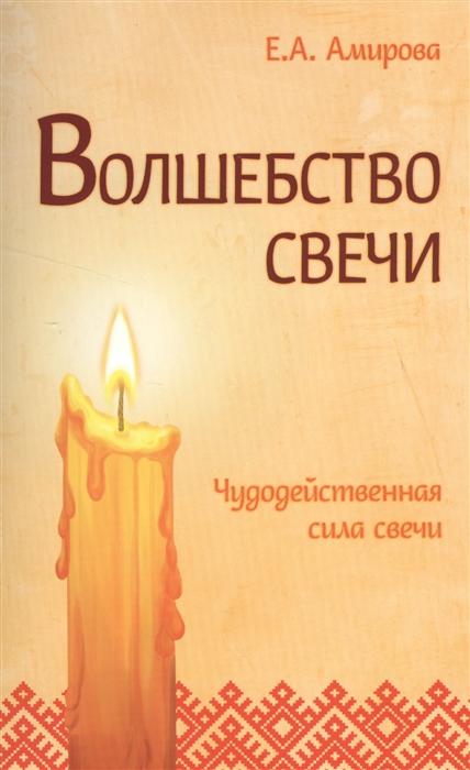 Амирова Е. Волшебство свечи Чудодейственная сила свечи