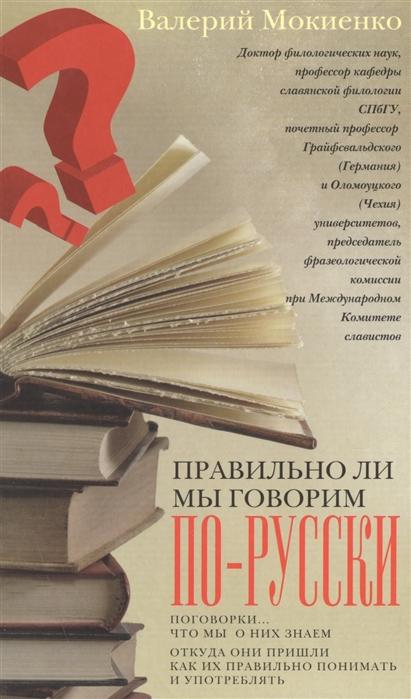 цена Мокиенко В. Правильно ли мы говорим по-русски Поговорки что мы о них знаем откуда они пришли как их правильно понимать и употреблять