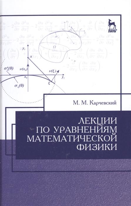Карчевский М. Лекции по уравнениям математической физики Учебное пособие