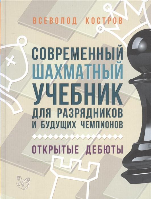 Костров В. Современный шахматный учебник для разрядников и будущих чемпионов Открытые дебюты костров в яковлев н шахматный учебник для детей и родителей 3 часть